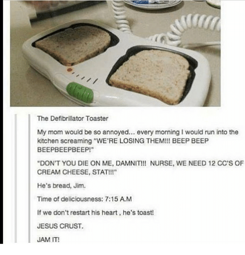 "Jesus, Memes, and Run: The Defibrillator Toaster  My mom would be so annoyed.. every morning I would run into the  kitchen screaming ""WE'RE LOSING THEM!! BEEP BEEP  BEEPBEEPBEEP!  DON'T YOU DIE ON ME, DAMNIT!! NURSE, WE NEED 12 CC'S OF  CREAM CHEESE, STAT!!!""  He's bread, Jim.  Time of deliciousness: 7:15 A.M  If we don't restart his heart, he's toast  JESUS CRUST.  JAM IT!"
