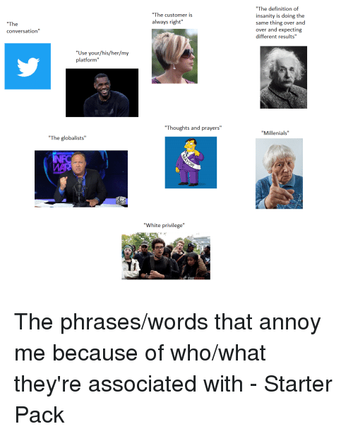 """Starter Packs, Definition, and White: """"The definition of  insanity is doing the  same thing over and  over and expecting  different results""""  """"The customer is  always right""""  """"The  conversation""""  """"Use your/his/her/my  platform""""  Thoughts and prayers""""  """"Millenials  """"The globalists""""  NFC  WAR  """"White privilege""""  REREL The phrases/words that annoy me because of who/what they're associated with - Starter Pack"""