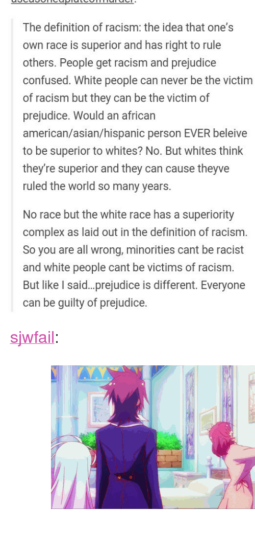 """Asian, Complex, and Confused: The definition of racism: the idea that one's  own race is superior and has right to rule  others. People get racism and prejudice  confused. White people can never be the victim  of racism but they can be the victim of  prejudice. Would an african  american/asian/hispanic person EVER beleive  to be superior to whites? No. But whites think  they're superior and they can cause theyve  ruled the world so many years.  No race but the white race has a superiority  complex as laid out in the definition of racism.  So you are all wrong, minorities cant be racist  and white people cant be victims of racism.  But like I said. prejudice is different. Everyone  can be guilty of prejudice. <p><a class=""""tumblr_blog"""" href=""""http://sjwfail.tumblr.com/post/128776888818"""">sjwfail</a>:</p> <blockquote> <p><figure class=""""tmblr-full"""" data-orig-height=""""281"""" data-orig-width=""""500"""" data-tumblr-attribution=""""maxvh4:P1rYwak_xzHMCb_O6PNBEg:Za9QMq1sCnFi7""""><img src=""""https://78.media.tumblr.com/572f037400c4c030f7f89ca4737dcb40/tumblr_nt6xdxLwWl1sjts6to1_500.gif"""" data-orig-height=""""281"""" data-orig-width=""""500""""/></figure></p> </blockquote>"""