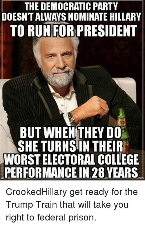 College, Memes, and Democratic Party: THE DEMOCRATIC PARTY  DOESNTALWAYSNOMINATE HILLARY  TO RUN FOR PRESIDENT  BUT WHEN THEY DO  SHE TURNS IN THEIR  WORSTELECTORAL COLLEGE  PERFORMANCE IN 28 YEARS CrookedHillary get ready for the Trump Train that will take you right to federal prison.