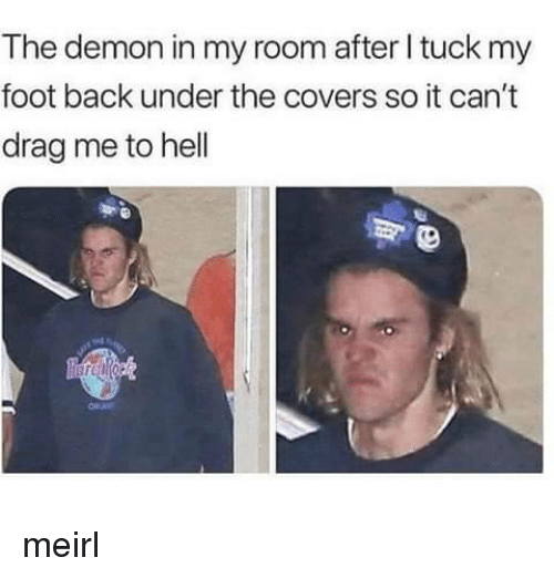 Covers, Hell, and MeIRL: The demon in my room after I tuck my  foot back under the covers so it can't  drag me to hell meirl