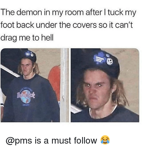 Memes, Covers, and Hell: The demon in my room after l tuck my  foot back under the covers so it can't  drag me to hell @pms is a must follow 😂