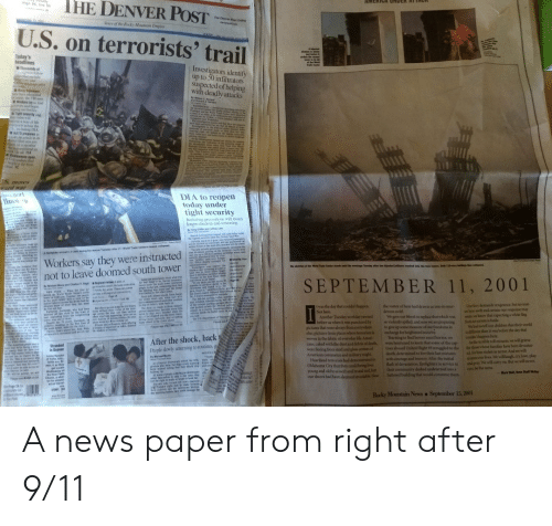 9/11, Af, and Bad: THE DENVER POST  AMERIGA UNDER AT TACR  gh ow So  The Denver toat On  e of the Rocky Mounain Empire  U.S. on terrorists'  trail  lanh  Teday's  headlines  Wl  Investigators identify  up to 50 infiltrators  suspected of helping  with deadly attacks  whossans e  nclale  and  Mars  e  destiod  seme the L  Wters by d  byo fnd  and begin  our hadio  Tight security  NA  a d  ls will  d  way of hife  rports  acos the  S inchading DIA  NATO prepares  ske an article in it  Ere  png  तंजिलि  hater  chat says any  on a member  onidred an  s on all 114  se oper,  oade od  world s tr o  te  t  rsal IC  ser fhom  IS moes  ard war  DOrt  linco  DIA to reopen  today under  tight security  Becfed up procaautions will mean  longer checkins and screening  atiol a  l  wde td pgs  d on e d ed m  siet le  s caped  wi  d Tred Ceers  gking the ter r i  Tewtig anetar ete das  reue Tuendey aer-  Workers say they were instructed  not to leave doomed south tower  feas  A frelighter san in pen aeng  d be arsedf a  san anfe ad Ay oar  e  butade  inla  Fe e spt  ted the  The sheetn af e d Trade Cter stands wnid the wechape Tendiy afer twe aced Jers raed  tete t ie the t nge  ed befre ardtas  Tindar  plais win  then  Tuesdap n  eeldie in air  aeoned  Ad e talety slwhal  te be thin ie de ormi anwe-  de s reted  Firde and  to tre  Lesalene  ulals sald  SEPTEMBER 11, 2001  t  Resi v  De  whics  by Mehel Moes end Chater Y teg  ing th that  he tad we he rea  w l e atr e  e ie hes taned e beg  the einh d and wiee md v  a asthar caus  unly Anc These are aoe  ihoal coctones  eure and eck ia at the  Cy-bad Saipel lsteritical e  No aprt epy  the ast pring tetn  wal Aiatn Aaninon wl en  the cerel parig ps ita te  parted esde the berin Cdorad  teah lopai kng  eide me e ber be  NEW YORK  he l Trade Or's eot  ir  Pta  er w vi of e amom  re e d kd the s  et wh dy, o  mad  e a  at  siart  oe+d  Our futy denands vengrance. but no mat-  er how ovifh and certain our response may  wem we kaw that expecting a white flag  from terorism is futile  w had to tell our children that their world  is diferent than it was befure the day that  coldn't happen hese  As the terrible toll mounts, we will grieve  for those hose familhes have been devastat-  ed for lives stolen in terror And we will  resme our lives We will laugh.cry.lowe, play  and geay We will carry on But we will never  ever. be the same  twas the day that couldn't happen  Not here  Another Toesday workday yawned  before us when it was punctured by  pictures that were always from everywbere  else pictures from places where terorism is  woven in the faberic of everyday lide. Ameri-  cans, caked with the dust and debris of death,  were fleeing from steel and glass cemters of  Ametican commerce and military might  Heartland terrorists had demonatrated in  Oklahoma City that they could bring lives  young and old to a swift and brutal end. but  our shores had been deemed inviolable New  the vortex of hate had drawa us into its mur  derous sweirl  We gave our blood to replace that which was  soviolently spilled, and now we are preparing  to give up some meauare of our freedoms in  cschange for heightened security  Yearning to find heroes amid hocror, we  were heartened to learn that some of the cap-  tives aboard United Flight 93 struggled to the  death, determined to live their last minutes  with courage ansd bravery After the initial  lash of devastation, firefighters in service to  their commaanity dashed undeterred into a  battered building that woald consame them.  he 11o  Vells  ethee atie  peober  sek i tho  Kaheri eta wh ad b  k offr dar y the bia my ed  be apid trees the kgk e sp i wy as  we w tho  The deck  I  ces  set  ta day e ded wn s  of Trespor  Pease soe  shet vel w bpg  wandae  e Si abo  see VICTIMSn N  sering fop  The US Deat  ne man nstty  may oferk  Pd and eaps rh ofiertg  r e aty  P  S t  tewdons ng  d and wi  dver  After the shock, back  People slowly returning to routines g  ty Michl Boot  Stranded  in Denver  Leng Hguye  of Yuss A  ods son  ao4 thes  petw  d  haeke  Als Deer mwrars wol the 5r w ad  gon ser the figs ery amice e od  in wo akng tal hey sho stop d  n  RGE  Mark Woll, Rows Staff Wer  eNow Fel  AT knkd e sdlerg dreet ar  AMENT  he  PUARY  Chhste  ter for atrand  ed sr ae  be  BUSH  d the righe  lae tdr tigts ad o strd tes  e dr and t elei Ve  dey ig befs ty ct age the  Sge 2A for  te i  ck tors  e Pst  ere  Rocky Mountain News September 15, 2001  o A news paper from right after 9/11