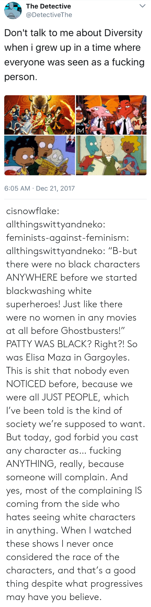 """Feminism, Fucking, and God: The Detective  @DetectiveThe  Don't talk to me about Diversity  when i grew up in a time where  everyone was seen as a fucking  person.  6:05 AM Dec 21, 2017 cisnowflake: allthingswittyandneko:  feminists-against-feminism:  allthingswittyandneko: """"B-but there were no black characters ANYWHERE before we started blackwashing white superheroes! Just like there were no women in any movies at all before Ghostbusters!"""" PATTY WAS BLACK?  Right?! So was Elisa Maza in Gargoyles.  This is shit that nobody even NOTICED before, because we were all JUST PEOPLE, which I've been told is the kind of society we're supposed to want. But today, god forbid you cast any character as… fucking ANYTHING, really, because someone will complain. And yes, most of the complaining IS coming from the side who hates seeing white characters in anything.  When I watched these shows I never once considered the race of the characters, and that's a good thing despite what progressives may have you believe."""