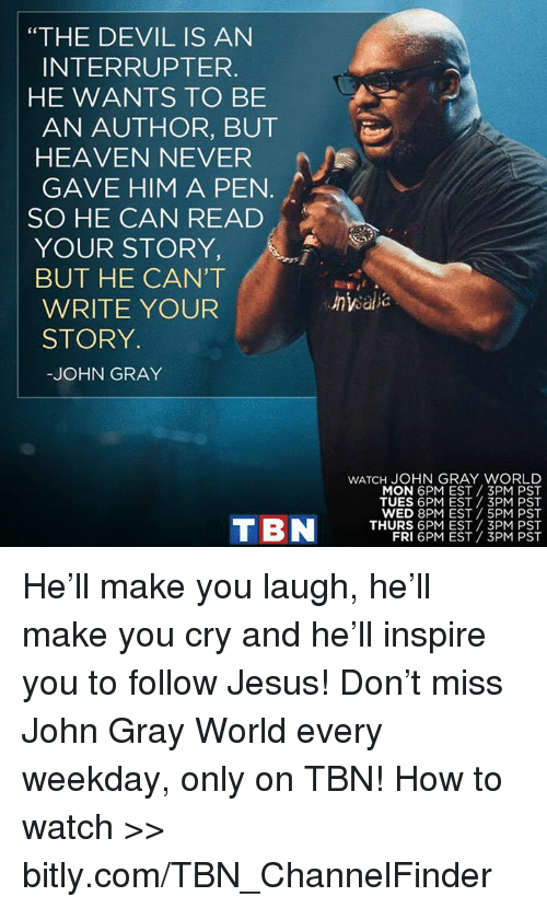 "Heaven, Jesus, and Memes: ""THE DEVIL IS AN  INTERRUPT ER.  HE WANTS TO BE  AN AUTHOR, BUT  HEAVEN NEVER  GAVE HIM A PEN  SO HE CAN READ  YOUR STORY  A  BUT HE CAN'T  WRITE YOUR  STORY.  JOHN GRAY  T BN  wATCH JOHN GRAY WORLD  MON 6PM EST 3PM PST  TUES 6PM EST 3PM PST  WED 8PM EST 5PM PST  THURS 6PM EST 3PM PST  FRI 6PM EST 3PM PST He'll make you laugh, he'll make you cry and he'll inspire you to follow Jesus! Don't miss John Gray World every weekday, only on TBN! How to watch >> bitly.com/TBN_ChannelFinder"