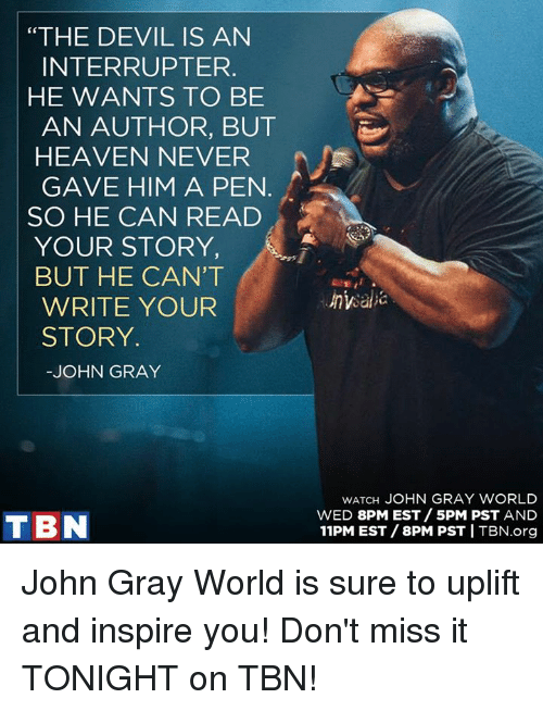 "Heaven, Memes, and Devil: ""THE DEVIL IS AN  INTERRUPT ER.  HE WANTS TO BE  AN AUTHOR, BUT  HEAVEN NEVER  GAVE HIM A PEN  SO HE CAN READ  YOUR STORY  BUT HE CAN'T  WRITE YOUR  STORY.  JOHN GRAY  TIBN  WATCH JOHN GRAY WORLD  WED 8PM EST 5PM PST AND  11PM EST /8PM PST I TBN.org John Gray World is sure to uplift and inspire you! Don't miss it TONIGHT on TBN!"