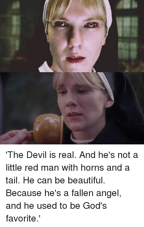Beautiful, Memes, and Devil: 'The Devil is real. And he's not a little red man with horns and a tail. He can be beautiful. Because he's a fallen angel, and he used to be God's favorite.'