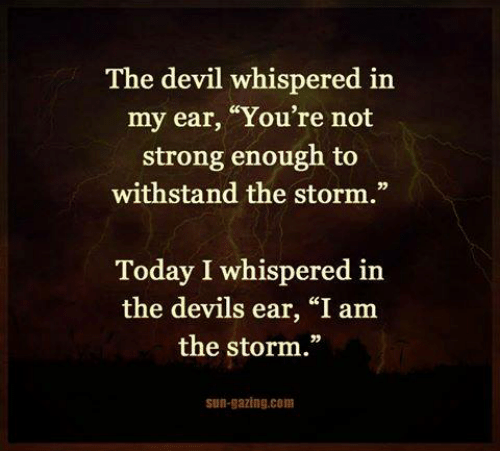 """Devil, Today, and Girl Memes: The devil whispered in  my ear, """"You're not  strong enough to  withstand the storm.""""  Today I whispered in  the devils ear, """"I am  the storm.""""  sun-gazing com"""