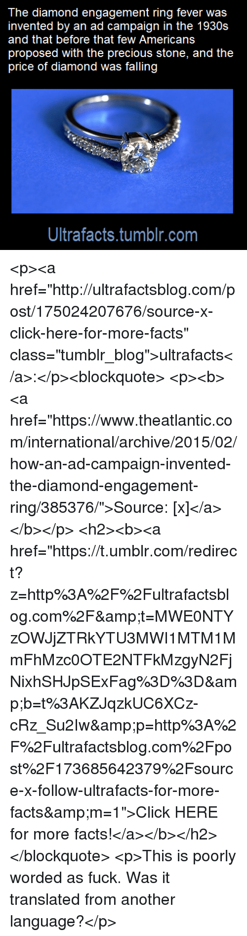 """Click, Facts, and Tumblr: The diamond engagement ring fever was  invented by an ad campaign in the 1930s  and that before that few Americans  price of diamond was falling  Ultrafacts.tumblr.com <p><a href=""""http://ultrafactsblog.com/post/175024207676/source-x-click-here-for-more-facts"""" class=""""tumblr_blog"""">ultrafacts</a>:</p><blockquote> <p><b><a href=""""https://www.theatlantic.com/international/archive/2015/02/how-an-ad-campaign-invented-the-diamond-engagement-ring/385376/"""">Source: [x]</a></b></p> <h2><b><a href=""""https://t.umblr.com/redirect?z=http%3A%2F%2Fultrafactsblog.com%2F&t=MWE0NTYzOWJjZTRkYTU3MWI1MTM1MmFhMzc0OTE2NTFkMzgyN2FjNixhSHJpSExFag%3D%3D&b=t%3AKZJqzkUC6XCz-cRz_Su2Iw&p=http%3A%2F%2Fultrafactsblog.com%2Fpost%2F173685642379%2Fsource-x-follow-ultrafacts-for-more-facts&m=1"""">Click HERE for more facts!</a></b></h2> </blockquote>  <p>This is poorly worded as fuck. Was it translated from another language?</p>"""