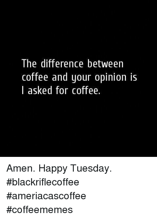 Coffee, Happy, and Amen: The difference between  coffee and your opinion is  I asked for coffee. Amen. Happy Tuesday.  #blackriflecoffee #ameriacascoffee  #coffeememes