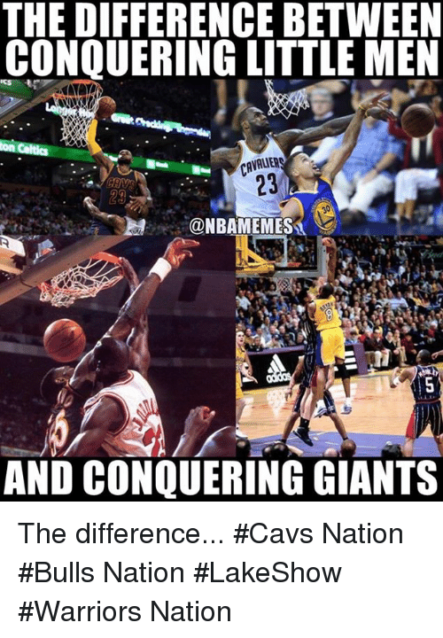 Cavs, Nba, and Bulls: THE DIFFERENCE BETWEEN  CONQUERING LITTLE MEN  CAVALIERS  @NBAMEMES  AND CONQUERING GIANTS The difference... #Cavs Nation #Bulls Nation #LakeShow #Warriors Nation