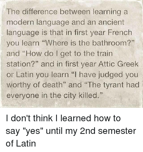 The Difference Between Learning a Modern Language and an Ancient Language  Is That in First Year French You Learn Where Is the Bathroom? And How Do I  Get to the Train Station?