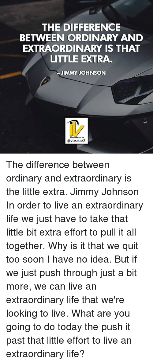 Life, Memes, and Soon...: THE DIFFERENCE  BETWEEN ORDINARY AND  EXTRAORDINARY IS THAT  LITTLE EXTRA  JIMMY JOHNSON  avasrue2 The difference between ordinary and extraordinary is the little extra. Jimmy Johnson In order to live an extraordinary life we just have to take that little bit extra effort to pull it all together. Why is it that we quit too soon I have no idea. But if we just push through just a bit more, we can live an extraordinary life that we're looking to live. What are you going to do today the push it past that little effort to live an extraordinary life?
