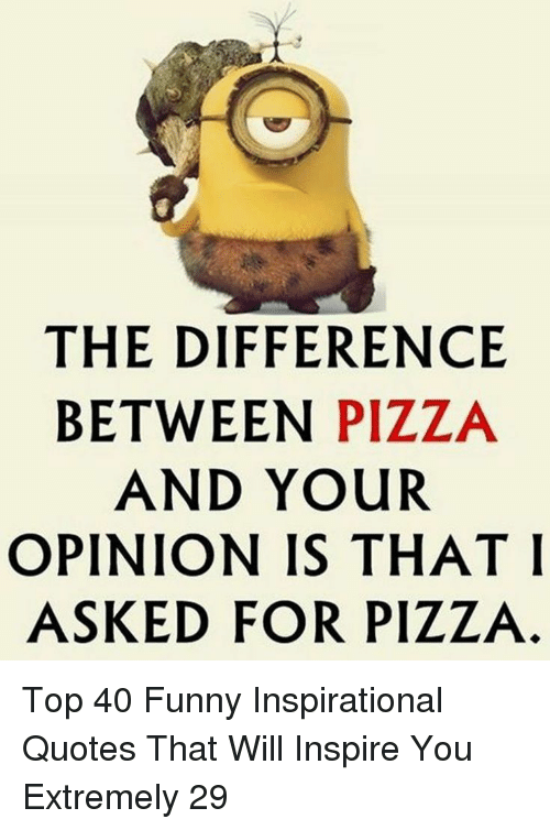The DIFFERENCE BETWEEN PIZZA AND YOUR OPINION IS THAT I ...