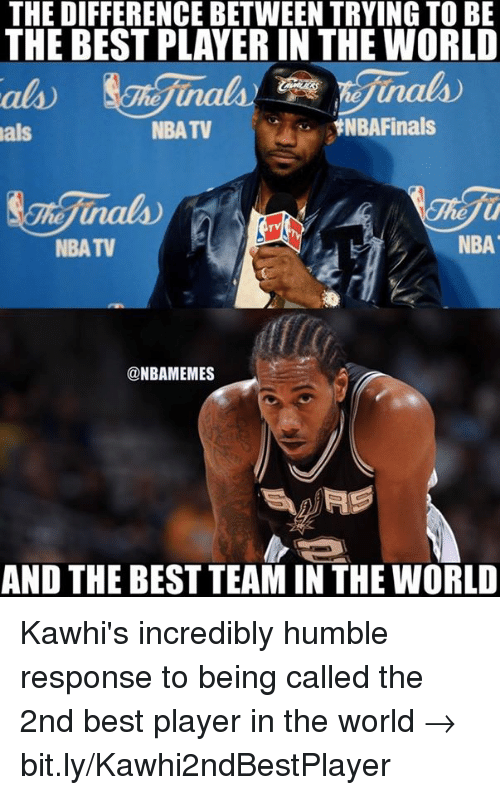 Finals, Nba, and NBA Finals: THE DIFFERENCE BETWEEN TRYING TO BE  THE BEST PLAYER IN THE WORLD  A NBA Finals  NBATV  als  NBATV  @NBAMEMES  AND THE BESTTEAM IN THE WORLD Kawhi's incredibly humble response to being called the 2nd best player in the world → bit.ly/Kawhi2ndBestPlayer