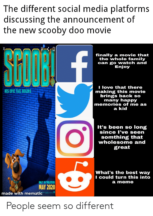 Family, Love, and Meme: The different social media platforms  discussing the announcement of  the new scooby doo movie  SCODRL  STOR £  finally a movie that  the whole family  can go watch and  Enjoy  II love that there  making this movie  brings back so  many happy  memories of me as  HIS EPIC TAIL BEGINS  a kid  It's been so long  since l've seen  somthing that  wholesome and  great  What's the best way  I could turn this into  a meme  ONLY IN THEATERS  MAY 2020  made with mematic People seem so different