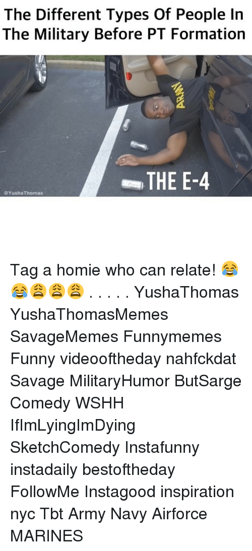 Funny, Homie, and Memes: The Different Types Of People In  The Military Before PT Formation  THE E-4  @YushaThomas Tag a homie who can relate! 😂😂😩😩😩 . . . . . YushaThomas YushaThomasMemes SavageMemes Funnymemes Funny videooftheday nahfckdat Savage MilitaryHumor ButSarge Comedy WSHH IfImLyingImDying SketchComedy Instafunny instadaily bestoftheday FollowMe Instagood inspiration nyc Tbt Army Navy Airforce MARINES