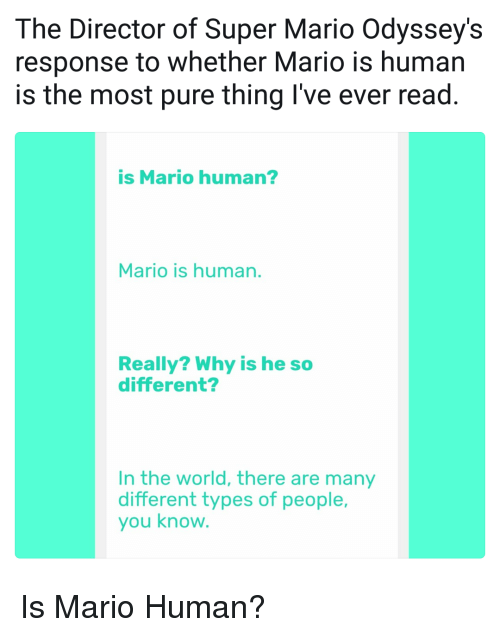 Super Mario, Mario, and World: The Director of Super Mario Odyssey's  response to whether Mario is human  is the most pure thing I've ever read.  is Mario human?  Mario is human.  Really? Why is he so  different?  In the world, there are many  different types of people,  you know <p>Is Mario Human?</p>