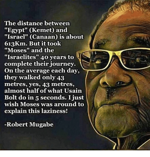 """Memes, Usain Bolt, and Egypt: The distance between  """"Egypt"""" (Kemet) and  """"Israel"""" (Canaan is about  613Km. But it took  """"Moses"""" and the  """"Israelites"""" 40 years to  complete their journey.  On the average each day,  they walked only 43  metres, yes, 43 metres,  almost half of what Usain  Bolt do in 5 seconds. I just  wish Moses was around to  explain this laziness!  Robert Mugabe"""
