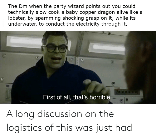 Alive, Party, and DnD: The Dm when the party wizard points out you could  technically slow cook a baby copper dragon alive like a  lobster, by spamming shocking grasp on it, while its  underwater, to conduct the electricity through it.  First of all, that's horrible  K A long discussion on the logistics of this was just had
