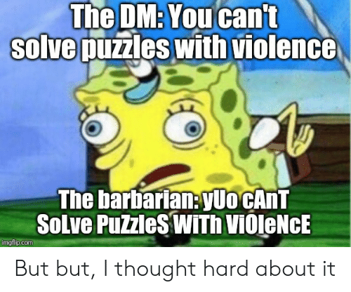DnD, Thought, and Com: The DM:You cant  solve puzzles with violence  The barbarian:yUo CANT  SoLve PuZzleSWITh VIOleNcE  imgflip.com But but, I thought hard about it