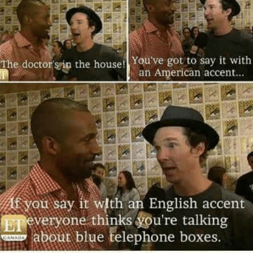 Memes, Say It, and American: The doctorsip the housei You ve got to say it with  an American accent..  You say it with an English accent  veryone thinks vou're talking  about blue telephone boxes  E1