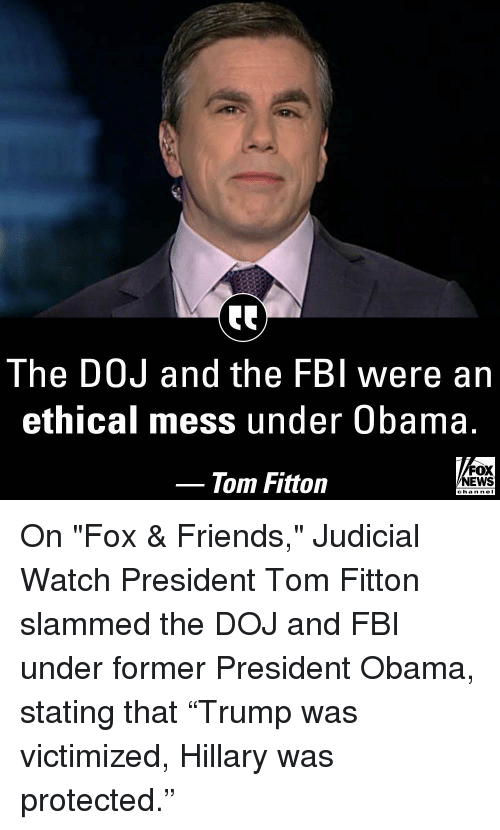 """Fbi, Friends, and Memes: The DOJ and the FBI were an  ethical mess under Obama.  Tom Fitton  FOX  NEWS  chan neI On """"Fox & Friends,"""" Judicial Watch President Tom Fitton slammed the DOJ and FBI under former President Obama, stating that """"Trump was victimized, Hillary was protected."""""""
