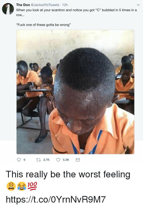 """The Worst, Fuck, and The Don: The Don Jacked YoTweets 12h  When you look at your scantron and notice you got """"C"""" bubbled in 5 times in a  row...  """"Fuck one of these gotta be wrong""""  06  2.7K  5.3K This really be the worst feeling 😩😂💯 https://t.co/0YrnNvR9M7"""