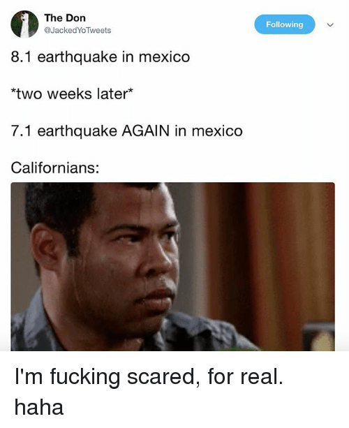 Fucking, Memes, and Earthquake: The Don  @JackedYoTweets  Following  8.1 earthquake in mexico  two weeks later*  7.1 earthquake AGAIN in mexico  Californians: I'm fucking scared, for real. haha