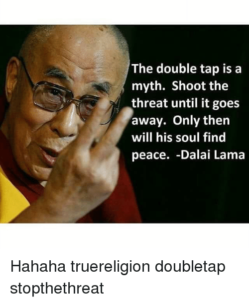 Memes, Dalai Lama, and Peace: The double tap is a  myth. Shoot the  threat until it goes  away. Only then  will his soul find  peace. -Dalai Lama Hahaha truereligion doubletap stopthethreat