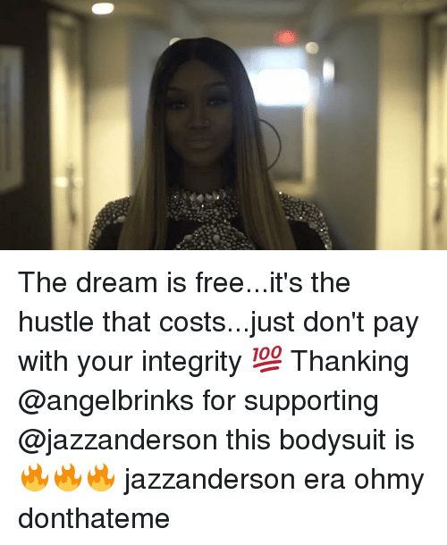 Memes, Free, and Integrity: The dream is free...it's the hustle that costs...just don't pay with your integrity 💯 Thanking @angelbrinks for supporting @jazzanderson this bodysuit is 🔥🔥🔥 jazzanderson era ohmy donthateme