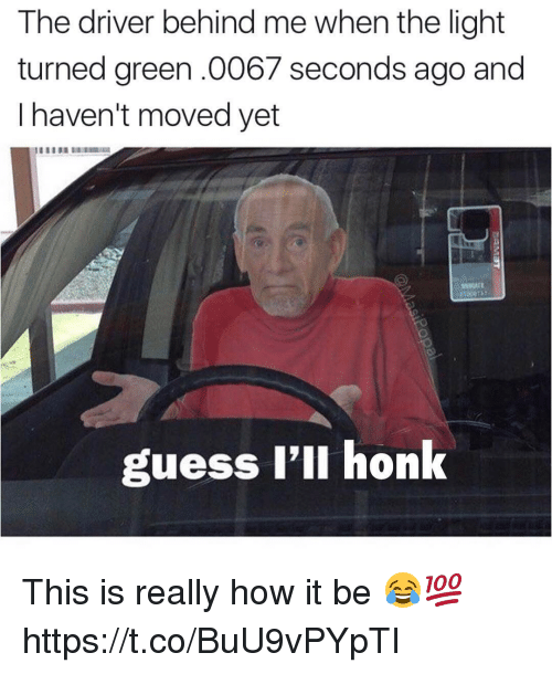 Memes, Guess, and 🤖: The driver behind me when the light  turned green.0067 seconds ago and  I haven't moved yet  guess l'll honk This is really how it be 😂💯 https://t.co/BuU9vPYpTI