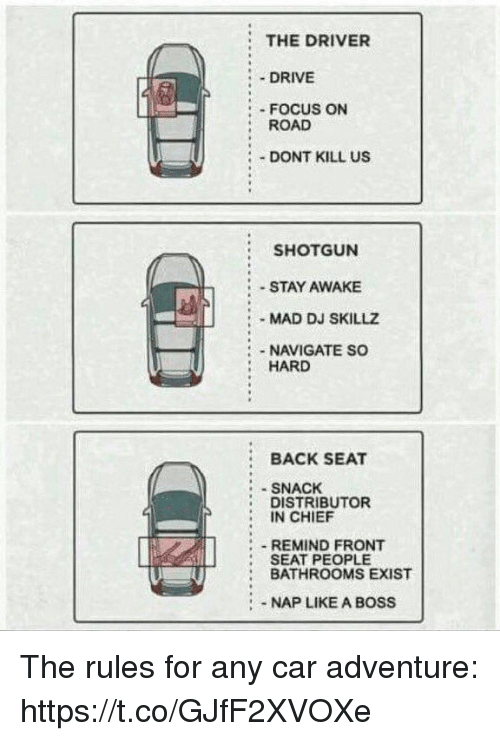 Funny, Drive, and Focus: :THE DRIVER  : . DRIVE  :- FOCUS ON  ROAD  DONT KILL US  SHOTGUN  STAY AWAKE  : MAD DJ SKILLZ  NAVIGATE SO  HARD  : BACK SEAT  :SNACHK  : DISTRIBUTOR  IN CHIEF  REMIND FRONT  SEAT PEOPLE  BATHROOMS EXIST  : NAP LIKE A BOSS The rules for any car adventure: https://t.co/GJfF2XVOXe
