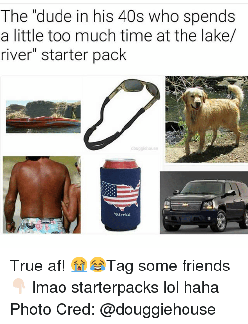 """Af, Dude, and Friends: The """"dude in his 40s who spends  a little too much time at the lake/  river"""" starter pack  'Merica True af! 😭😂Tag some friends 👇🏻 lmao starterpacks lol haha Photo Cred: @douggiehouse"""