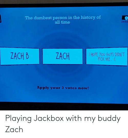 History, Time, and Hope: The dumbest person in the history of  all time  jacl  I HOPE YOU GUYS DIDN'T  PICK ME. :(  ZACH B  ZACH  Apply your 3 votes now! Playing Jackbox with my buddy Zach