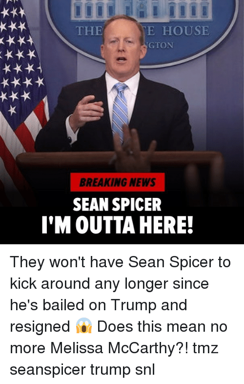 Memes, News, and Snl: THE  E HOUSE  GTON  BREAKING NEWS  SEAN SPICER  I'M OUTTA HERE! They won't have Sean Spicer to kick around any longer since he's bailed on Trump and resigned 😱 Does this mean no more Melissa McCarthy?! tmz seanspicer trump snl