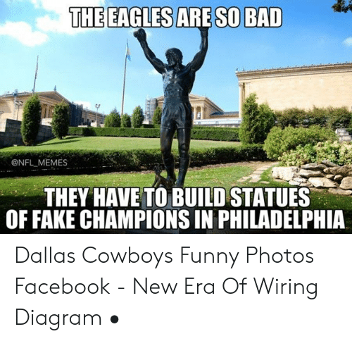 The Eagles Are So Bad Memes They Have To Build Statues Of Fake Champions In Philadelphia Dallas Cowboys Funny Photos Facebook New Era Of Wiring Diagram Bad Meme On Me Me
