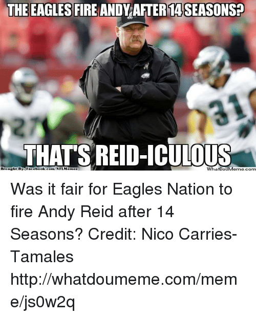 Andy Reid, Philadelphia Eagles, and Fire: THE EAGLES FIRE ANDY AFTER14SEASONSP  THATS REID-ICULOUS  Brought By Was it fair for Eagles Nation to fire Andy Reid after 14 Seasons? Credit: Nico Carries-Tamales  http://whatdoumeme.com/meme/js0w2q