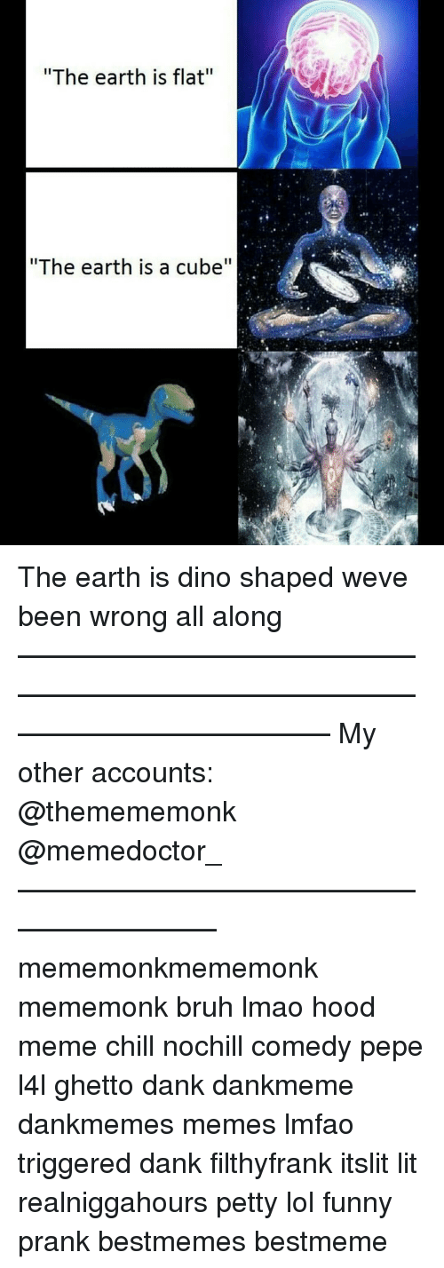 "Bruh, Chill, and Dank: ""The earth is flat""  ""The earth is a cube The earth is dino shaped weve been wrong all along ——————————————————————————————————————— My other accounts: @themememonk @memedoctor_ ————————————————————— mememonkmememonk mememonk bruh lmao hood meme chill nochill comedy pepe l4l ghetto dank dankmeme dankmemes memes lmfao triggered dank filthyfrank itslit lit realniggahours petty lol funny prank bestmemes bestmeme"