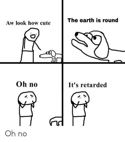 Cute, Retarded, and Earth: The earth is round  Aw look how cute  Oh no  It's retarded Oh no