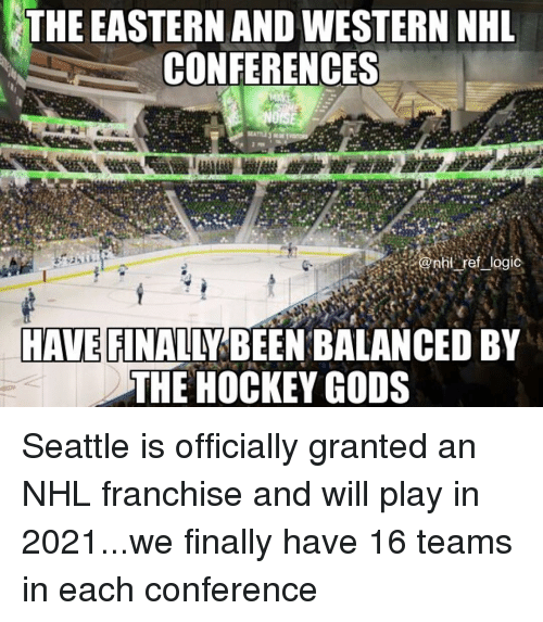 Hockey, Logic, and Memes: THE EASTERN AND WESTERN NHL  CONFERENCES  enht ref logic  HAVE FINALLY BEEN BALANCED BY  THE HOCKEY GODS Seattle is officially granted an NHL franchise and will play in 2021...we finally have 16 teams in each conference