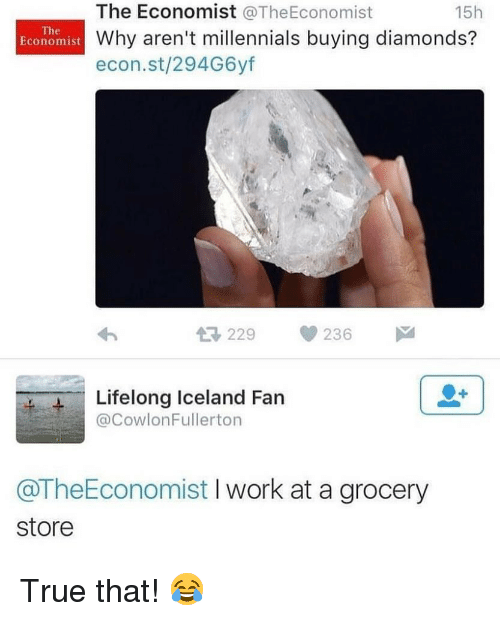 Memes, True, and Millennials: The Economist @TheEconomist  Why aren't millennials buying diamonds?  econ.st/294G6yf  15h  The  Economist  わ  229236  4-Lifelong Iceland Fan  @CowlonFullerton  @TheEconomist I work at a grocery  store True that! 😂