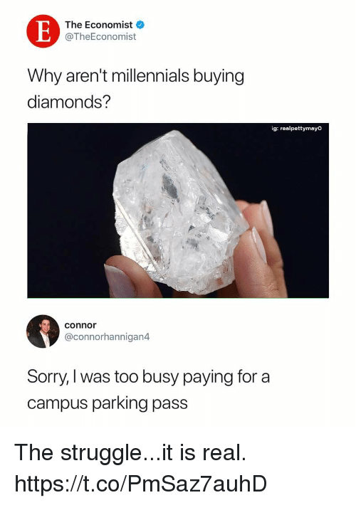Funny, Sorry, and Struggle: The Economist  @TheEconomist  Why aren't millennials buying  diamonds?  ig: realpettymayo  connor  @connorhannigan4  Sorry, I was too busy paying for a  campus parking pass The struggle...it is real. https://t.co/PmSaz7auhD