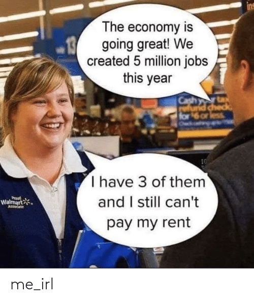 Walmart, Jobs, and Irl: The economy is  going great! We  created 5 million jobs  this year  rtax  Cash ta  check  6 or less  for  I have 3 of them  and I still can't  PICd  Walmart  AsSodate  pay my rent me_irl