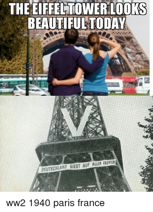 Beautiful, Memes, and Eiffel Tower: THE EIFFEL TOWER LOOKS  BEAUTIFUL TODAY  DEUTSCHLAND SIEGT AUF ALLEN FRONTEN ww2 1940 paris france