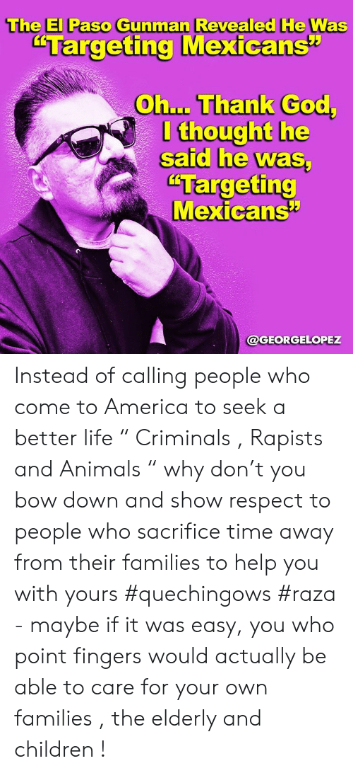 "America, Animals, and Children: The El Paso Gunman Revealed He Was  ""Targeting Mexicans""  Oh... Thank God,  I thought he  said he was  ""Targeting  Mexicans  @GEORGELOPEZ Instead of calling people who come to America to seek a better life "" Criminals , Rapists and Animals "" why don't you bow down and show respect to people who sacrifice time away from their families to help you with yours #quechingows #raza  - maybe if it was easy,  you who point fingers would actually be able to care for your own families , the elderly and children !"