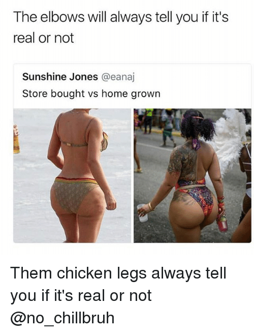 Funny, Chicken, and Home: The elbows will always tell you if it's  real or not  Sunshine Jones @eanaj  Store bought vs home grown Them chicken legs always tell you if it's real or not @no_chillbruh
