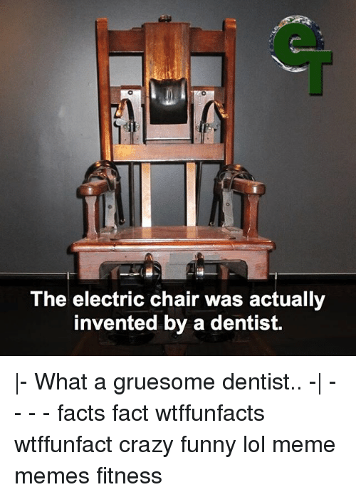 the electric chair was actually invented by a dentist. Black Bedroom Furniture Sets. Home Design Ideas
