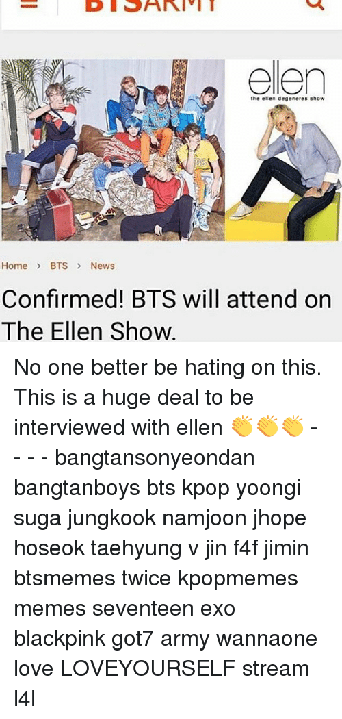 Love, Memes, and News: the elle degeneres show  Home BTS News  Confirmed! BTS will attend orn  The Ellen Show No one better be hating on this. This is a huge deal to be interviewed with ellen 👏👏👏 - - - - bangtansonyeondan bangtanboys bts kpop yoongi suga jungkook namjoon jhope hoseok taehyung v jin f4f jimin btsmemes twice kpopmemes memes seventeen exo blackpink got7 army wannaone love LOVEYOURSELF stream l4l