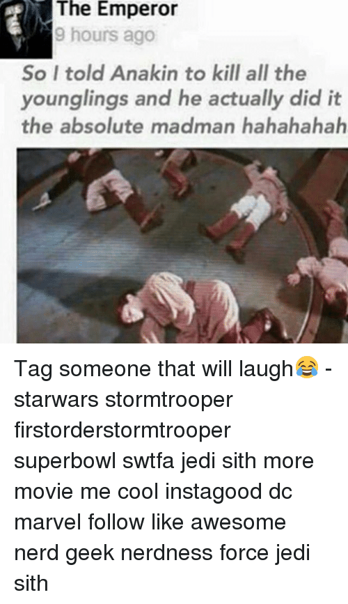 Jedi, Memes, and Nerd: The Emperor  9 hours ago  So I told Anakin to kill all the  younglings and he actually did it  the absolute madman hahahahah Tag someone that will laugh😂 - starwars stormtrooper firstorderstormtrooper superbowl swtfa jedi sith more movie me cool instagood dc marvel follow like awesome nerd geek nerdness force jedi sith